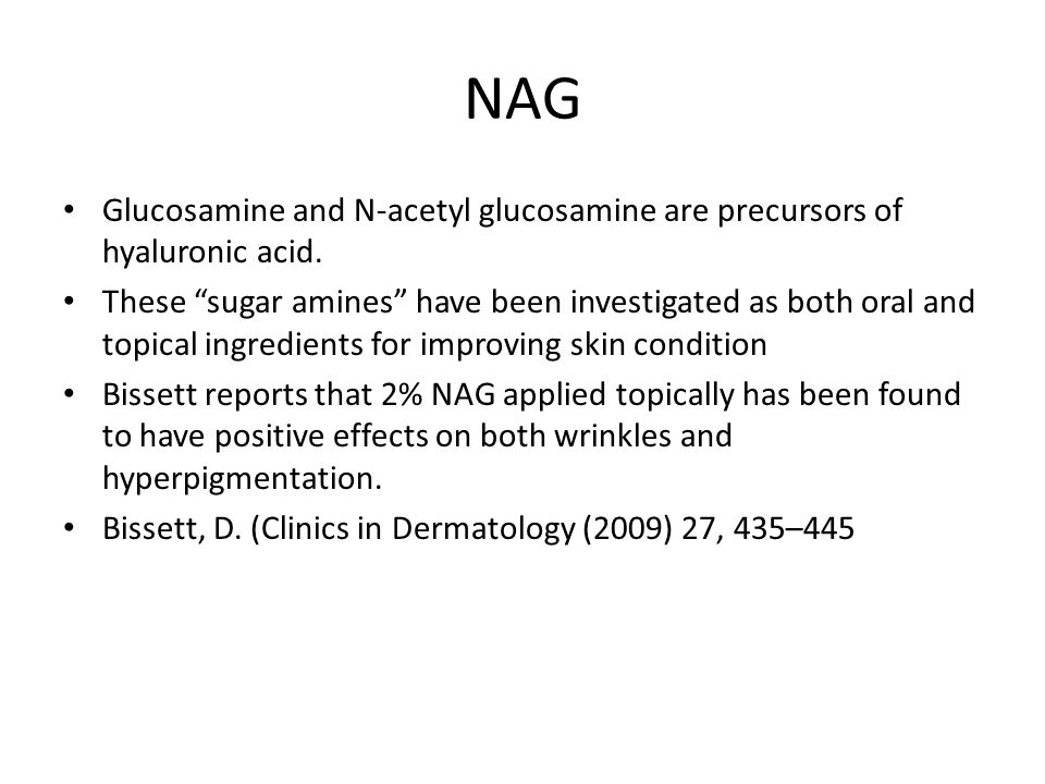 NAG Glucosamine and N-acetyl glucosamine are precursors of hyaluronic acid.