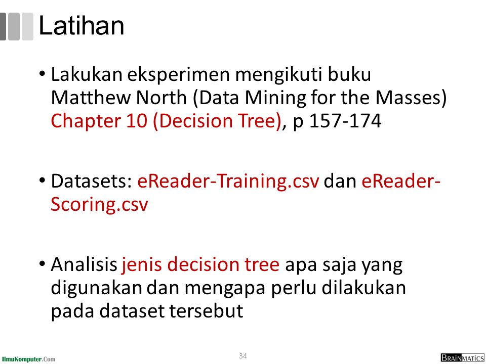 Latihan Lakukan eksperimen mengikuti buku Matthew North (Data Mining for the Masses) Chapter 10 (Decision Tree), p 157-174.