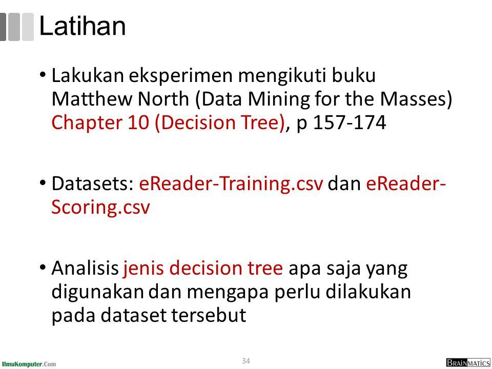 Latihan Lakukan eksperimen mengikuti buku Matthew North (Data Mining for the Masses) Chapter 10 (Decision Tree), p 157-174.