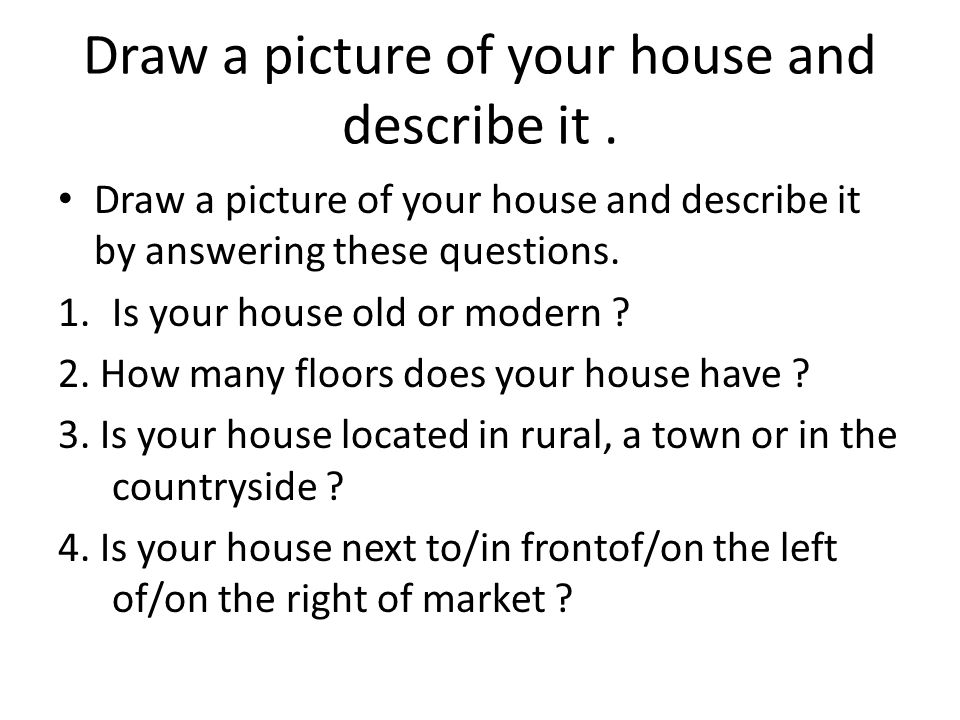Draw a picture of your house and describe it .