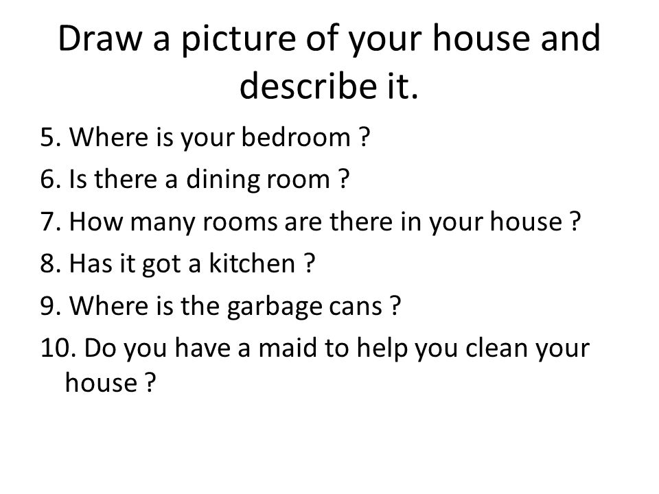 Draw a picture of your house and describe it.