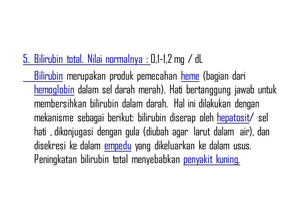 5. Bilirubin total. Nilai normalnya : 0,1-1,2 mg / dL