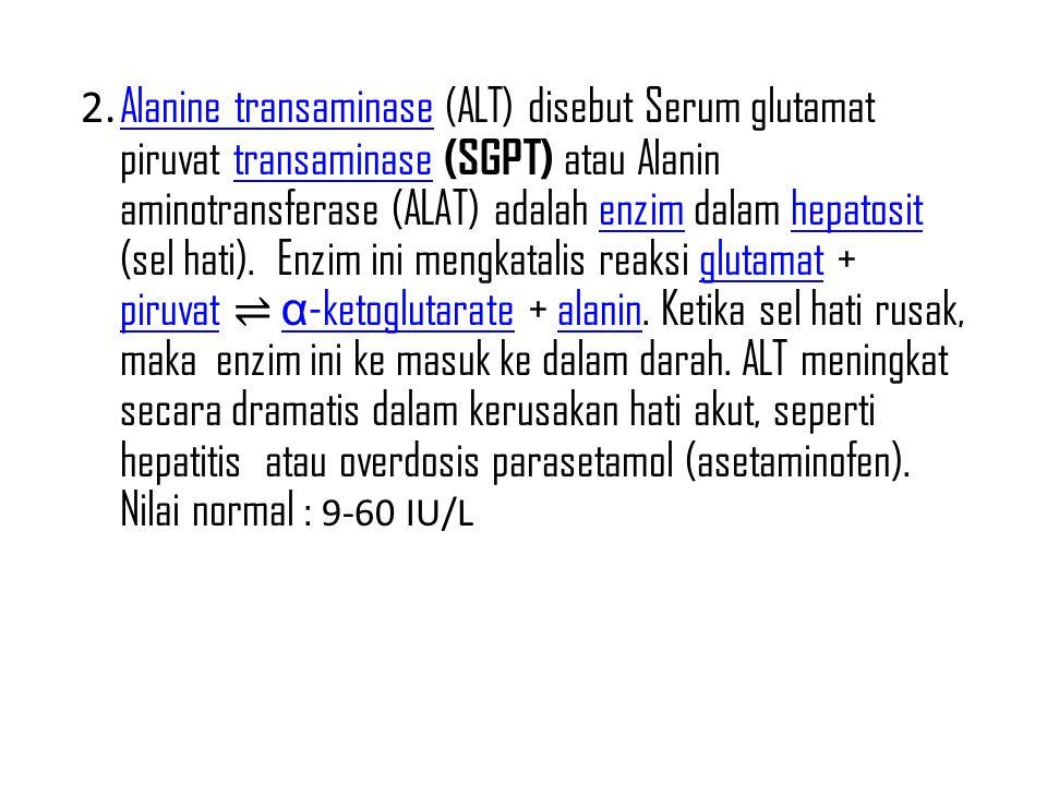 2. Alanine transaminase (ALT) disebut Serum glutamat piruvat transaminase (SGPT) atau Alanin aminotransferase (ALAT) adalah enzim dalam hepatosit (sel hati).