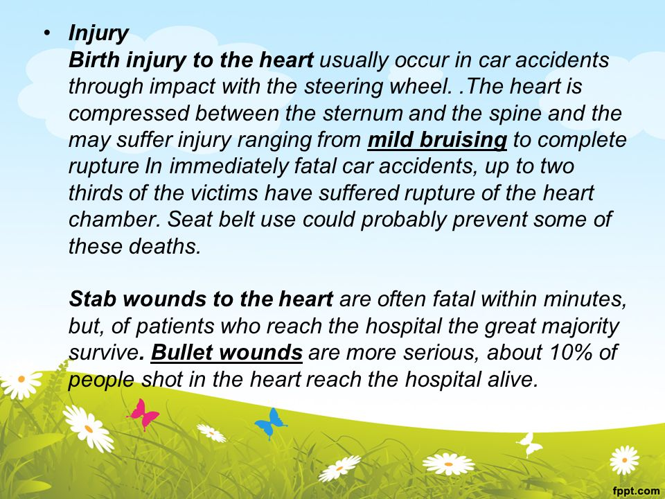 Injury Birth injury to the heart usually occur in car accidents. through impact with the steering wheel. .The heart is.