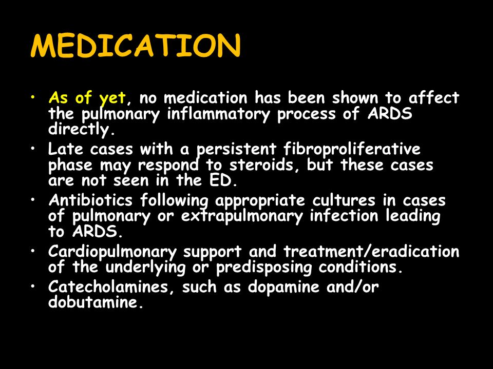 MEDICATION As of yet, no medication has been shown to affect the pulmonary inflammatory process of ARDS directly.
