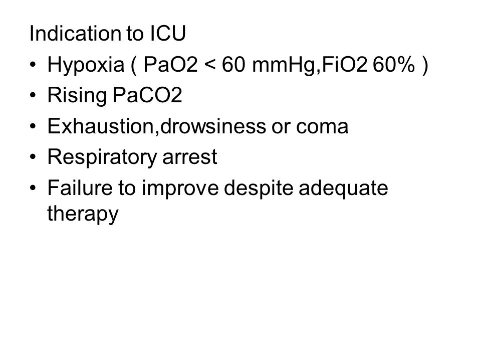 Indication to ICU Hypoxia ( PaO2 < 60 mmHg,FiO2 60% ) Rising PaCO2. Exhaustion,drowsiness or coma.