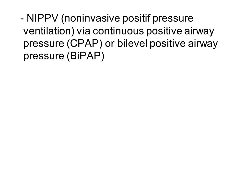 - NIPPV (noninvasive positif pressure ventilation) via continuous positive airway pressure (CPAP) or bilevel positive airway pressure (BiPAP)