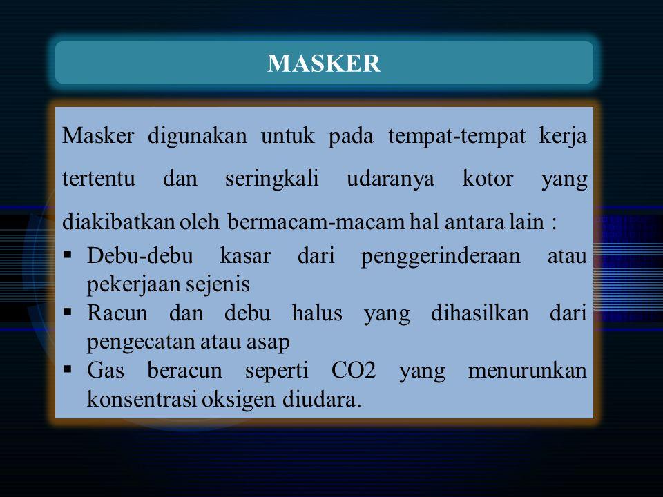 MASKER Masker digunakan untuk pada tempat-tempat kerja tertentu dan seringkali udaranya kotor yang diakibatkan oleh bermacam-macam hal antara lain :