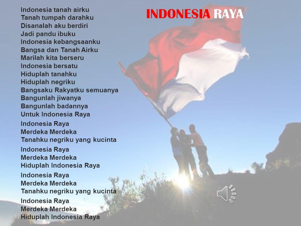 Indonesia tanah airku Tanah tumpah darahku Disanalah aku berdiri Jadi pandu ibuku Indonesia kebangsaanku Bangsa dan Tanah Airku Marilah kita berseru Indonesia bersatu Hiduplah tanahku Hiduplah negriku Bangsaku Rakyatku semuanya Bangunlah jiwanya Bangunlah badannya Untuk Indonesia Raya