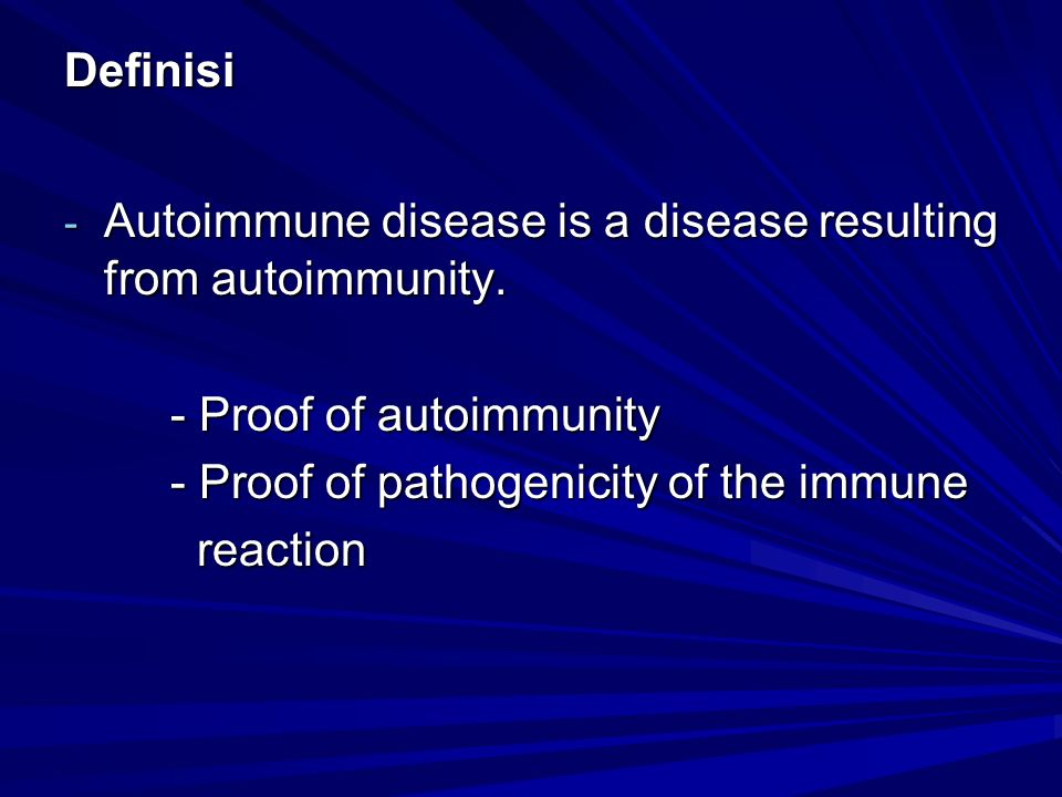 Definisi Autoimmune disease is a disease resulting from autoimmunity. - Proof of autoimmunity. - Proof of pathogenicity of the immune.