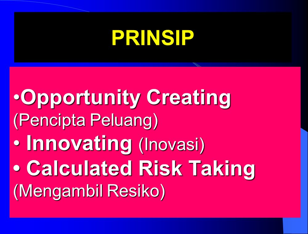 PRINSIP Opportunity Creating (Pencipta Peluang) • Innovating (Inovasi) • Calculated Risk Taking (Mengambil Resiko)