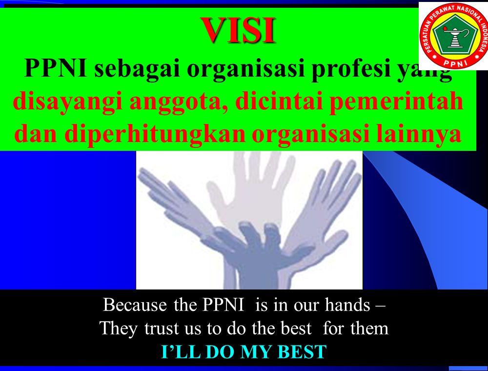 VISI PPNI sebagai organisasi profesi yang disayangi anggota, dicintai pemerintah dan diperhitungkan organisasi lainnya.