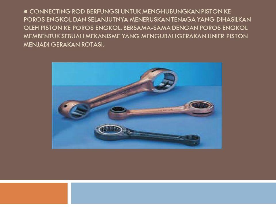 ● Connecting rod berfungsi untuk menghubungkan piston ke poros engkol dan selanjutnya meneruskan tenaga yang dihasilkan oleh piston ke poros engkol.
