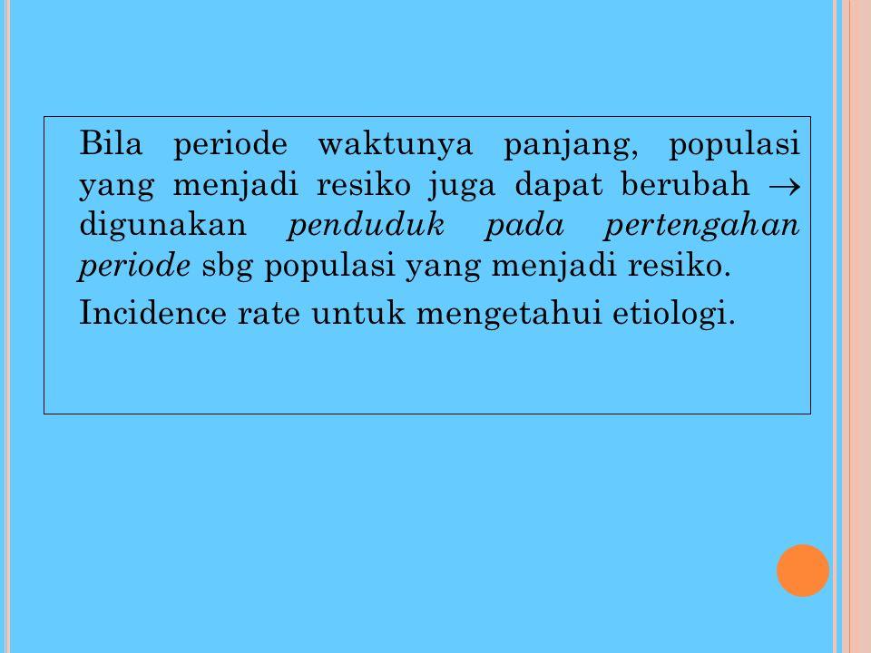 Bila periode waktunya panjang, populasi yang menjadi resiko juga dapat berubah  digunakan penduduk pada pertengahan periode sbg populasi yang menjadi resiko.