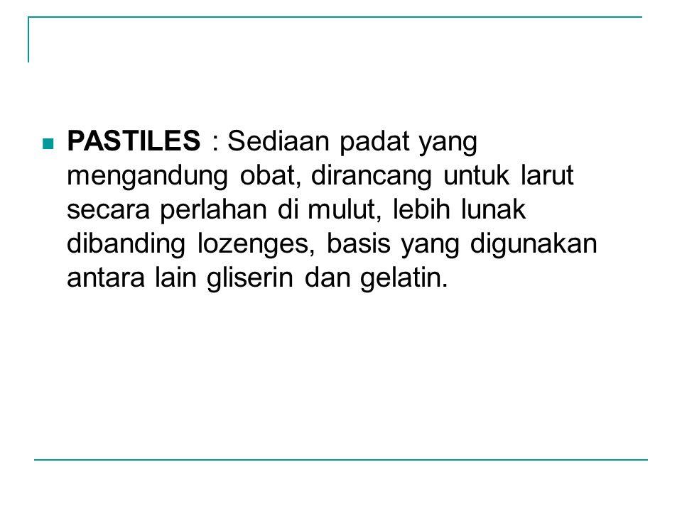 PASTILES : Sediaan padat yang mengandung obat, dirancang untuk larut secara perlahan di mulut, lebih lunak dibanding lozenges, basis yang digunakan antara lain gliserin dan gelatin.