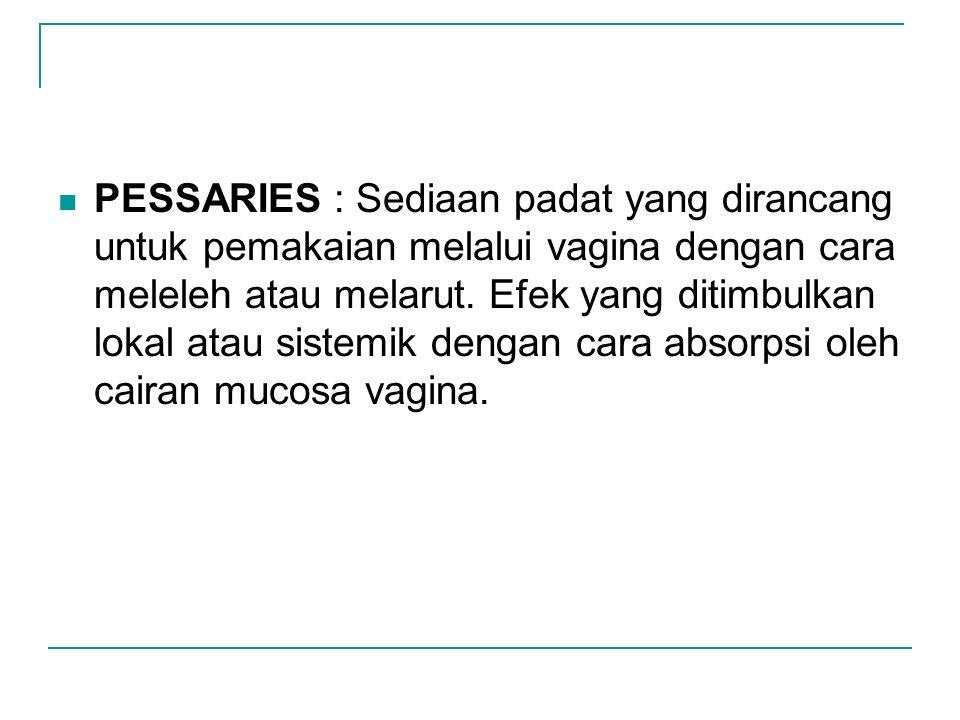 PESSARIES : Sediaan padat yang dirancang untuk pemakaian melalui vagina dengan cara meleleh atau melarut.