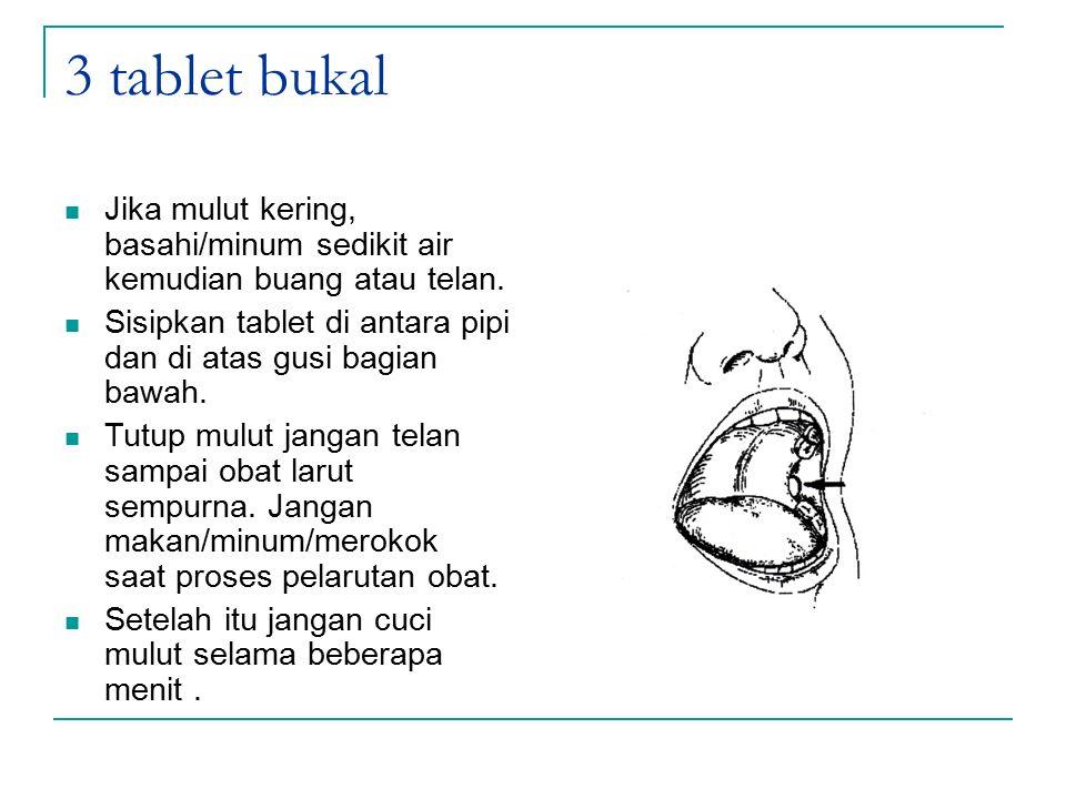 3 tablet bukal Jika mulut kering, basahi/minum sedikit air kemudian buang atau telan. Sisipkan tablet di antara pipi dan di atas gusi bagian bawah.
