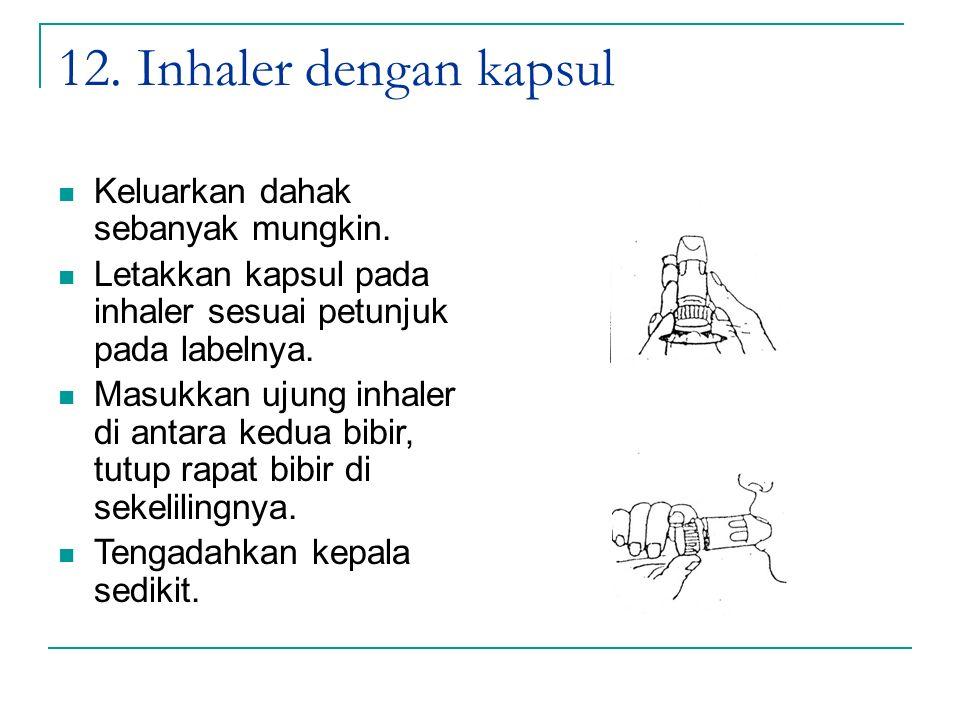 12. Inhaler dengan kapsul Keluarkan dahak sebanyak mungkin.