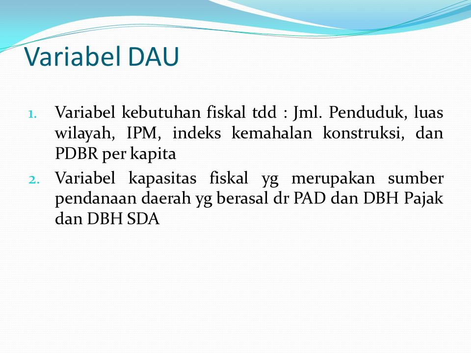 Variabel DAU Variabel kebutuhan fiskal tdd : Jml. Penduduk, luas wilayah, IPM, indeks kemahalan konstruksi, dan PDBR per kapita.