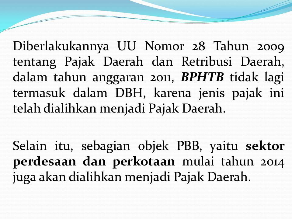 Diberlakukannya UU Nomor 28 Tahun 2009 tentang Pajak Daerah dan Retribusi Daerah, dalam tahun anggaran 2011, BPHTB tidak lagi termasuk dalam DBH, karena jenis pajak ini telah dialihkan menjadi Pajak Daerah.