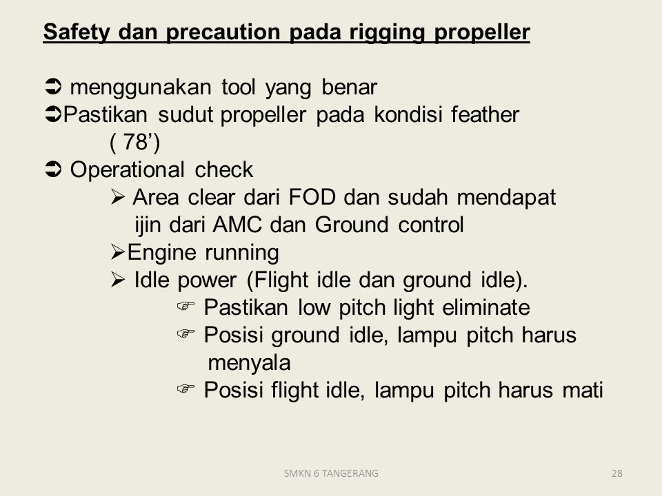 Safety dan precaution pada rigging propeller  menggunakan tool yang benar Pastikan sudut propeller pada kondisi feather ( 78')  Operational check  Area clear dari FOD dan sudah mendapat ijin dari AMC dan Ground control Engine running  Idle power (Flight idle dan ground idle).  Pastikan low pitch light eliminate  Posisi ground idle, lampu pitch harus menyala  Posisi flight idle, lampu pitch harus mati