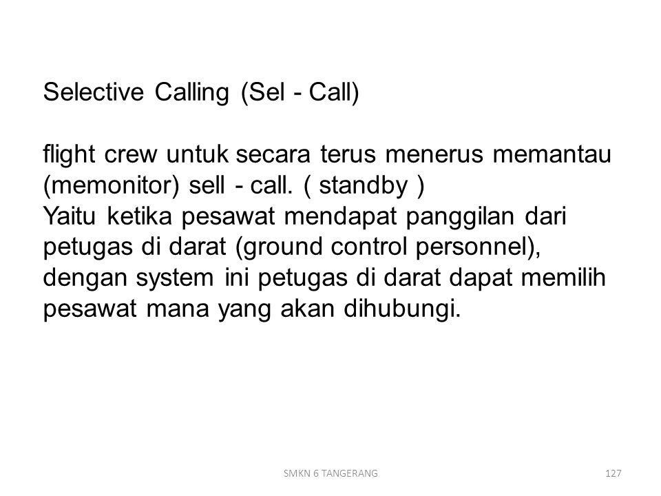 Selective Calling (Sel - Call) flight crew untuk secara terus menerus memantau (memonitor) sell - call. ( standby ) Yaitu ketika pesawat mendapat panggilan dari petugas di darat (ground control personnel), dengan system ini petugas di darat dapat memilih pesawat mana yang akan dihubungi.
