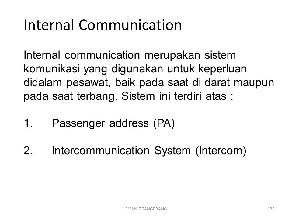 Internal Communication Internal communication merupakan sistem komunikasi yang digunakan untuk keperluan didalam pesawat, baik pada saat di darat maupun pada saat terbang. Sistem ini terdiri atas : 1. Passenger address (PA) 2. Intercommunication System (Intercom)