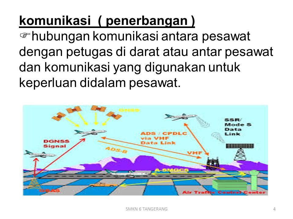 komunikasi ( penerbangan ) hubungan komunikasi antara pesawat dengan petugas di darat atau antar pesawat dan komunikasi yang digunakan untuk keperluan didalam pesawat.