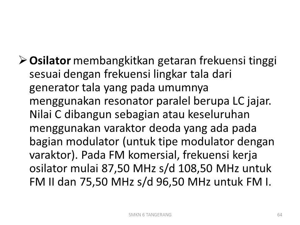 Osilator membangkitkan getaran frekuensi tinggi sesuai dengan frekuensi lingkar tala dari generator tala yang pada umumnya menggunakan resonator paralel berupa LC jajar. Nilai C dibangun sebagian atau keseluruhan menggunakan varaktor deoda yang ada pada bagian modulator (untuk tipe modulator dengan varaktor). Pada FM komersial, frekuensi kerja osilator mulai 87,50 MHz s/d 108,50 MHz untuk FM II dan 75,50 MHz s/d 96,50 MHz untuk FM I.
