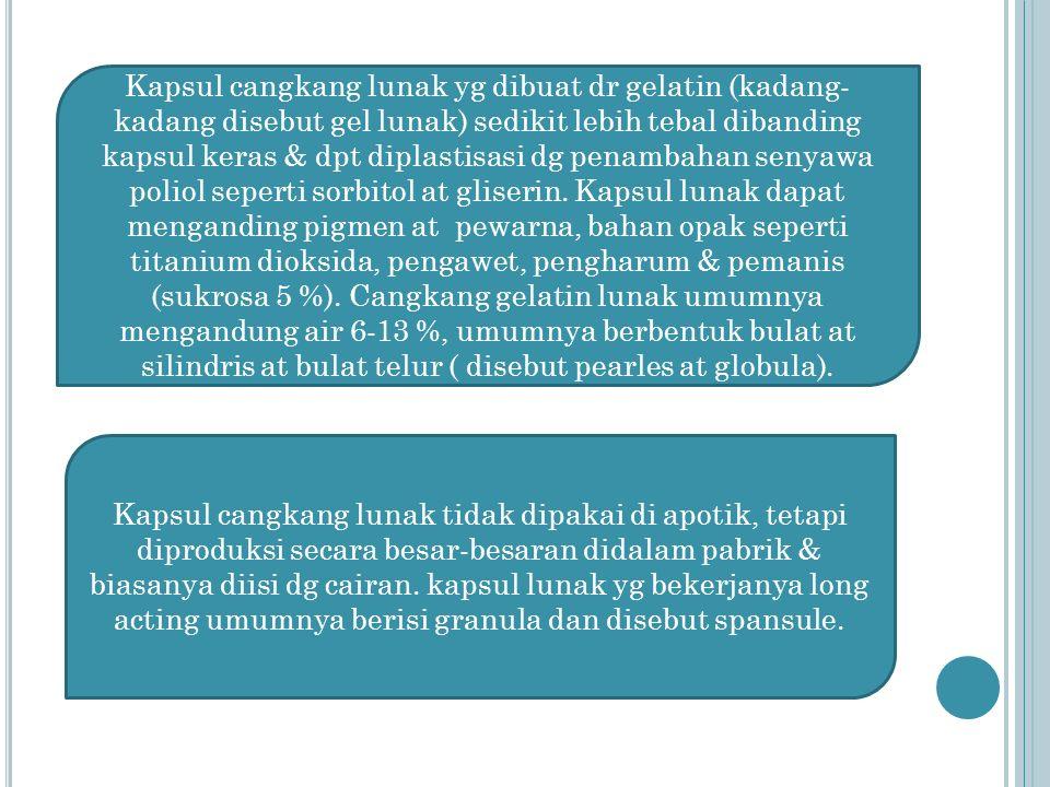 Kapsul cangkang lunak yg dibuat dr gelatin (kadang-kadang disebut gel lunak) sedikit lebih tebal dibanding kapsul keras & dpt diplastisasi dg penambahan senyawa poliol seperti sorbitol at gliserin. Kapsul lunak dapat menganding pigmen at pewarna, bahan opak seperti titanium dioksida, pengawet, pengharum & pemanis (sukrosa 5 %). Cangkang gelatin lunak umumnya mengandung air 6-13 %, umumnya berbentuk bulat at silindris at bulat telur ( disebut pearles at globula).