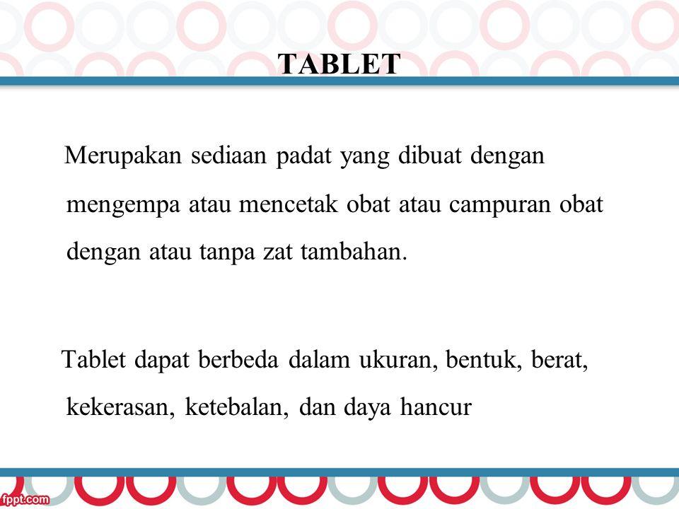 TABLET Merupakan sediaan padat yang dibuat dengan mengempa atau mencetak obat atau campuran obat dengan atau tanpa zat tambahan.
