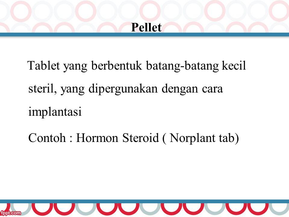 Pellet Tablet yang berbentuk batang-batang kecil steril, yang dipergunakan dengan cara implantasi Contoh : Hormon Steroid ( Norplant tab)