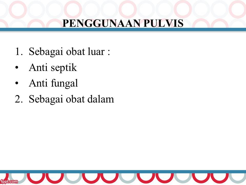 PENGGUNAAN PULVIS Sebagai obat luar : Anti septik Anti fungal 2. Sebagai obat dalam