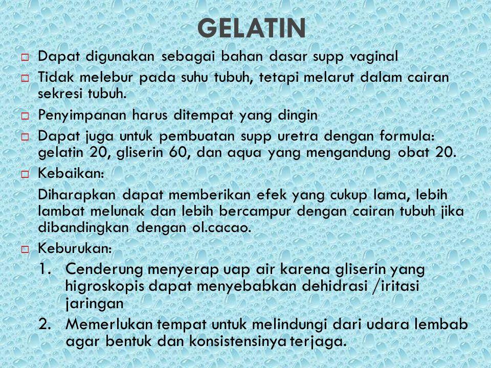 GELATIN Dapat digunakan sebagai bahan dasar supp vaginal. Tidak melebur pada suhu tubuh, tetapi melarut dalam cairan sekresi tubuh.