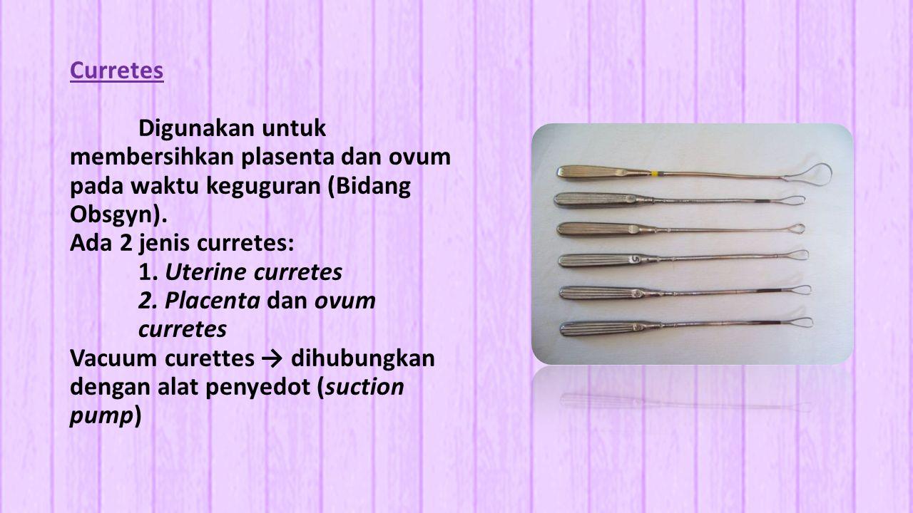 Curretes Digunakan untuk membersihkan plasenta dan ovum pada waktu keguguran (Bidang Obsgyn).