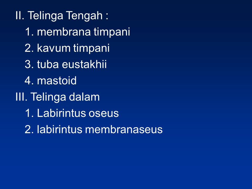 II. Telinga Tengah : 1. membrana timpani. 2. kavum timpani. 3. tuba eustakhii. 4. mastoid. III. Telinga dalam.