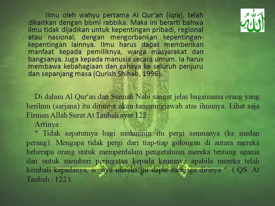 Ilmu oleh wahyu pertama Al Qur'an (iqra), telah dikaitkan dengan bismi rabbika. Maka ini berarti bahwa ilmu tidak dijadikan untuk kepentingan pribadi, regional atau nasional, dengan mengorbankan kepentingan-kepentingan lainnya. Ilmu harus dapat memberikan manfaat kepada pemiliknya, warga masyarakat dan bangsanya. Juga kepada manusia secara umum. Ia harus membawa kebahagiaan dan cahaya ke seluruh penjuru dan sepanjang masa (Qurish Shihab, 1996).