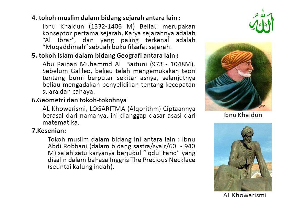 4. tokoh muslim dalam bidang sejarah antara lain : Ibnu Khaldun (1332-1406 M) Beliau merupakan konseptor pertama sejarah, Karya sejarahnya adalah Al Ibrar , dan yang paling terkenal adalah Muqaddimah sebuah buku filsafat sejarah. 5. tokoh Islam dalam bidang Geografi antara lain : Abu Raihan Muhammd Al Baituni (973 - 1048M). Sebelum Galileo, beliau telah mengemukakan teori tentang bumi berputar sekitar asnya, selanjutnya beliau mengadakan penyelidikan tentang kecepatan suara dan cahaya. 6.Geometri dan tokoh-tokohnya AL Khowarismi, LOGARITMA (Alqorithm) Ciptaannya berasal dari namanya, ini dianggap dasar asasi dari matematika. 7.Kesenian: Tokoh muslim dalam bidang ini antara lain : Ibnu Abdi Robbani (dalam bidang sastra/syair/60 - 940 M) salah satu karyanya berjudul Iqdul Farid yang disalin dalam bahasa Inggris The Precious Necklace (seuntai kalung indah).