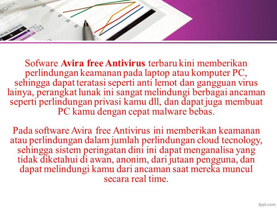 Sofware Avira free Antivirus terbaru kini memberikan perlindungan keamanan pada laptop atau komputer PC, sehingga dapat teratasi seperti anti lemot dan gangguan virus lainya, perangkat lunak ini sangat melindungi berbagai ancaman seperti perlindungan privasi kamu dll, dan dapat juga membuat PC kamu dengan cepat malware bebas.