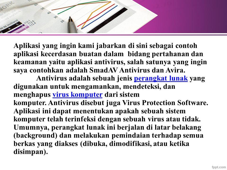Aplikasi yang ingin kami jabarkan di sini sebagai contoh aplikasi kecerdasan buatan dalam bidang pertahanan dan keamanan yaitu aplikasi antivirus, salah satunya yang ingin saya contohkan adalah SmadAV Antivirus dan Avira. Antivirus adalah sebuah jenis perangkat lunak yang digunakan untuk mengamankan, mendeteksi, dan menghapus virus komputer dari sistem komputer. Antivirus disebut juga Virus Protection Software.