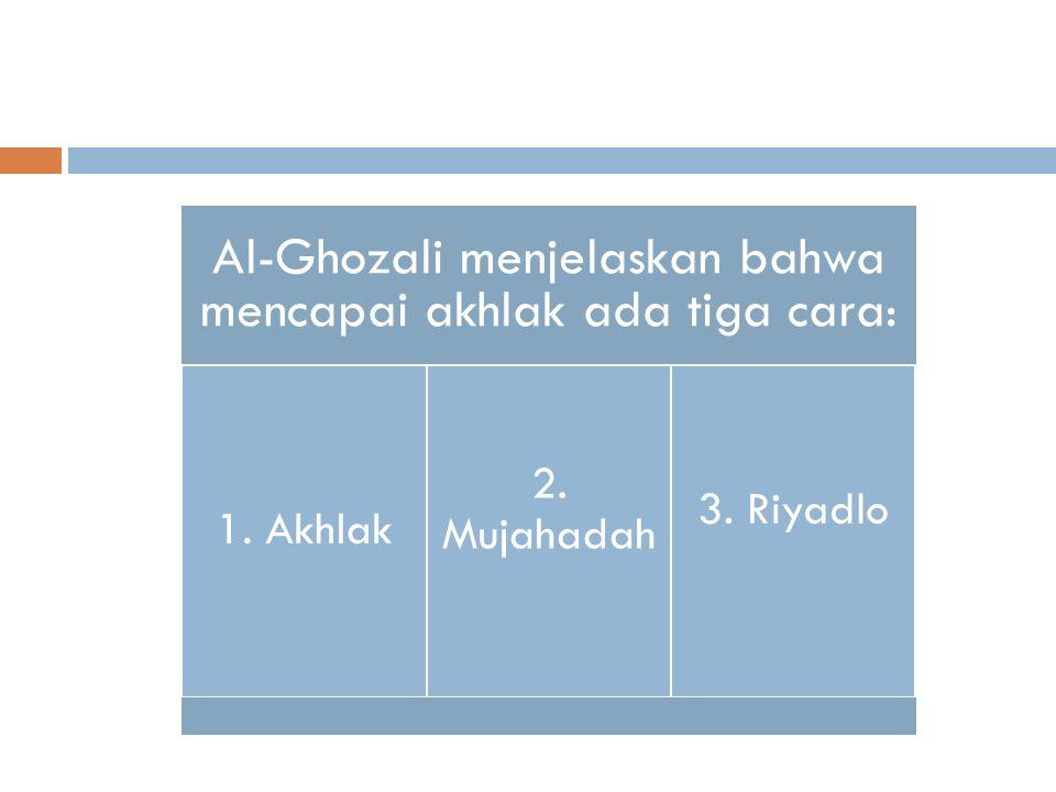 Al-Ghozali menjelaskan bahwa mencapai akhlak ada tiga cara: