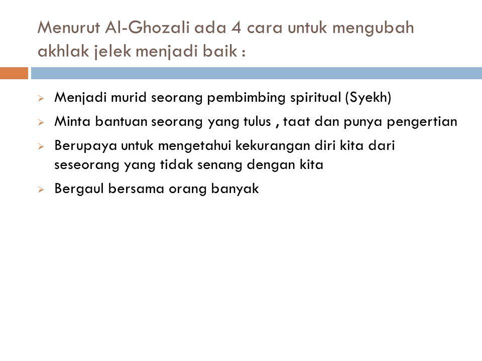 Menurut Al-Ghozali ada 4 cara untuk mengubah akhlak jelek menjadi baik :