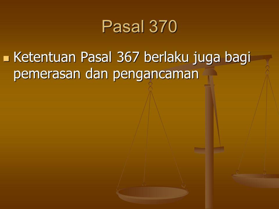 Pasal 370 Ketentuan Pasal 367 berlaku juga bagi pemerasan dan pengancaman