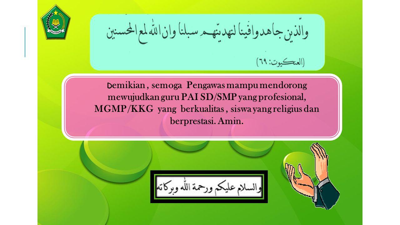 Demikian , semoga Pengawas mampu mendorong mewujudkan guru PAI SD/SMP yang profesional, MGMP /KKG yang berkualitas , siswa yang religius dan berprestasi.