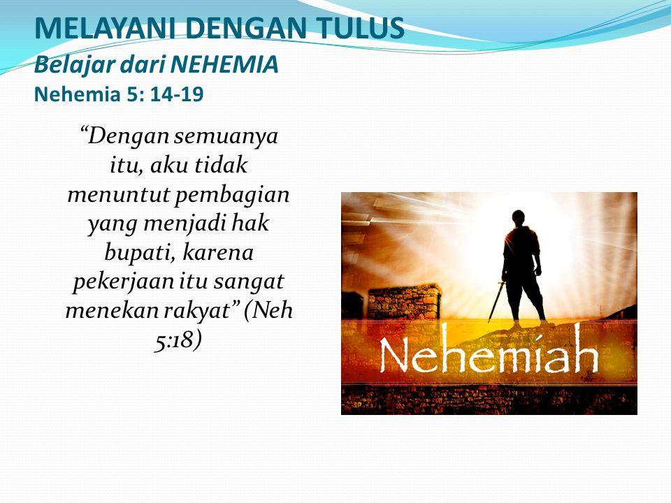 MELAYANI DENGAN TULUS Belajar dari NEHEMIA Nehemia 5: 14-19