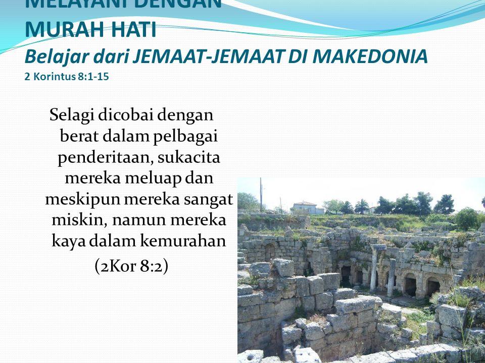 MELAYANI DENGAN MURAH HATI Belajar dari JEMAAT-JEMAAT DI MAKEDONIA 2 Korintus 8:1-15