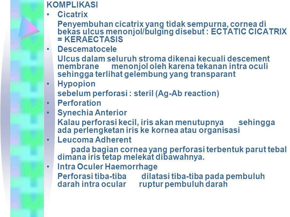 KOMPLIKASI Cicatrix. Penyembuhan cicatrix yang tidak sempurna, cornea di bekas ulcus menonjol/bulging disebut : ECTATIC CICATRIX = KERAECTASIS.