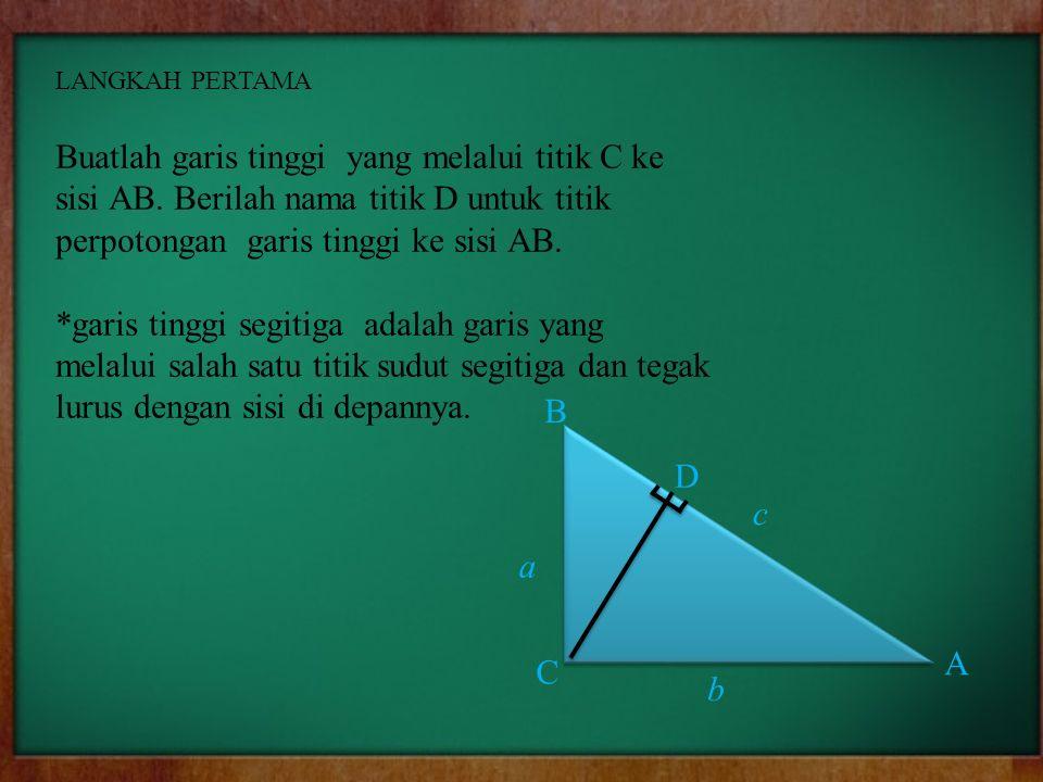 LANGKAH PERTAMA Buatlah garis tinggi yang melalui titik C ke sisi AB. Berilah nama titik D untuk titik perpotongan garis tinggi ke sisi AB.