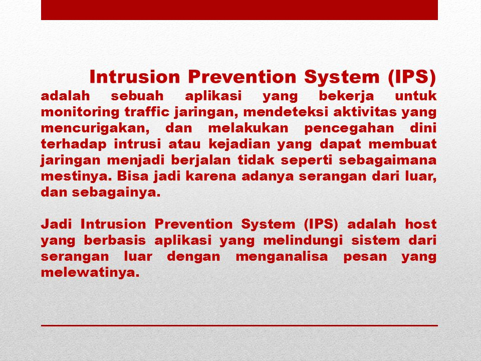 Intrusion Prevention System (IPS) adalah sebuah aplikasi yang bekerja untuk monitoring traffic jaringan, mendeteksi aktivitas yang mencurigakan, dan melakukan pencegahan dini terhadap intrusi atau kejadian yang dapat membuat jaringan menjadi berjalan tidak seperti sebagaimana mestinya. Bisa jadi karena adanya serangan dari luar, dan sebagainya.