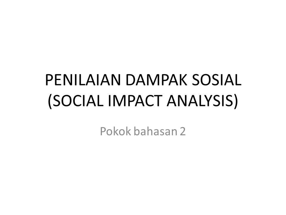 PENILAIAN DAMPAK SOSIAL (SOCIAL IMPACT ANALYSIS)
